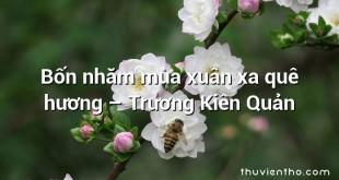 Bốn nhăm mùa xuân xa quê hương – Trương Kiên Quản