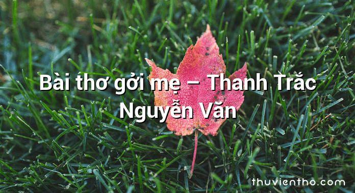 Bài thơ gởi mẹ – Thanh Trắc Nguyễn Văn