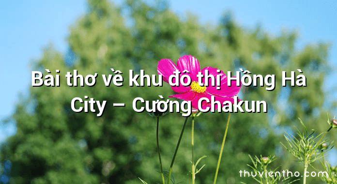 Bài thơ về khu đô thị Hồng Hà City – Cường Chakun