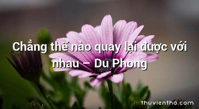 Chẳng thể nào quay lại được với nhau – Du Phong