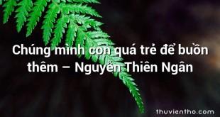 Chúng mình còn quá trẻ để buồn thêm – Nguyễn Thiên Ngân