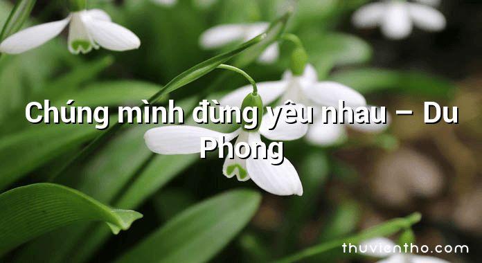 Chúng mình đừng yêu nhau – Du Phong