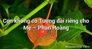 Con không có Tượng đài riêng cho Mẹ – Phan Hoàng