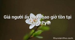 Giá người ấy chưa bao giờ tồn tại – Thoa Pyo