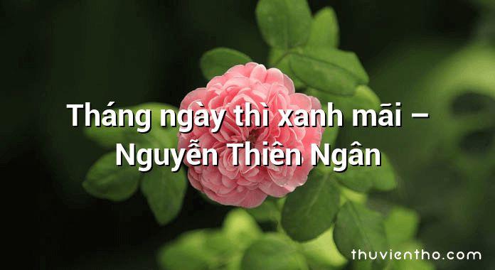 Tháng ngày thì xanh mãi – Nguyễn Thiên Ngân
