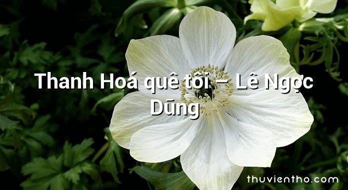 Thanh Hoá quê tôi – Lê Ngọc Dũng