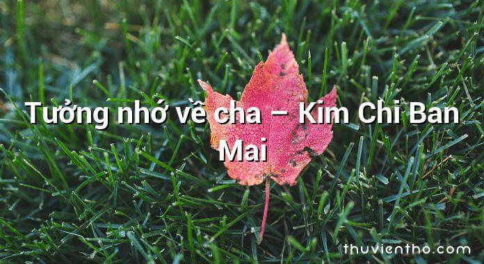 Tưởng nhớ về cha – Kim Chi Ban Mai