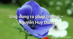 Ung dung ra pháp trường – Nguyễn Huy Dung
