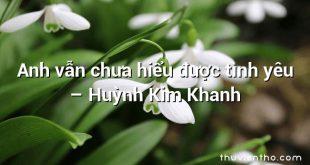 Anh vẫn chưa hiểu được tình yêu – Huỳnh Kim Khanh