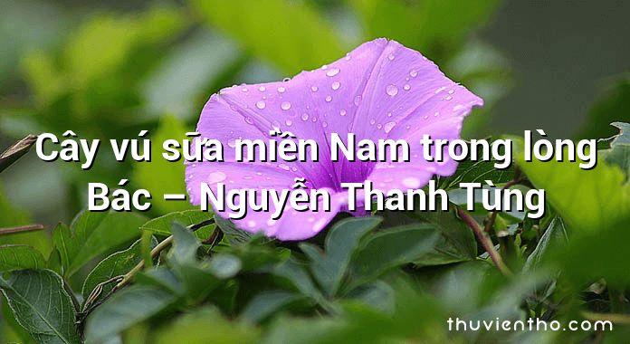 Cây vú sữa miền Nam trong lòng Bác – Nguyễn Thanh Tùng