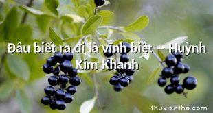 Đâu biết ra đi là vĩnh biệt – Huỳnh Kim Khanh